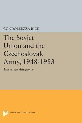 The soviet union and the czechoslovak army, 1948-1983: uncertain allegiance by Condoleezza Rice