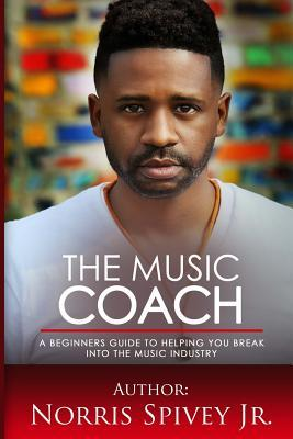 Ebook The Music Coach: A Beginners Guide to Helping You Break Into the Music Industry by MR Norris Spivey Jr PDF!