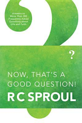 Now, That's a Good Question! by R.C. Sproul