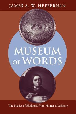 Museum of Words: The Poetics of Ekphrasis from Homer to Ashbery por James A.W. Heffernan