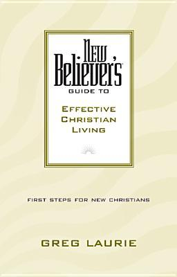 New Believer's Guide to Effective Christian Living by Greg Laurie
