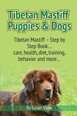 Tibetan Mastiff Puppies & Dogs: Tibetan Mastiff - Step by Step Book... Care, Health, Diet, Training, Behavior and More...