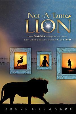 Not a Tame Lion: Unveil Narnia Through the Eyes of Lucy, Peter, and Other Characters Created by C. S. Lewis