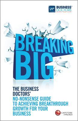Breaking Big: The Business Doctors' No-Nonsense Guide to Achieving Breakthrough Growth for Your Business