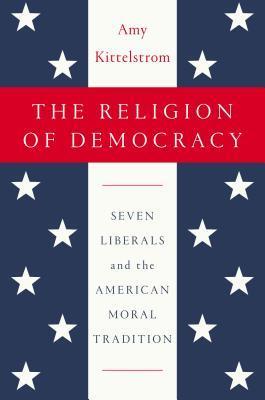 The Religion of Democracy by Amy Kittelstrom