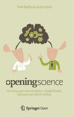 Opening Science: The Evolving Guide on How the Internet Is Changing Research, Collaboration and Scholarly Publishing