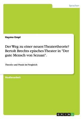 """Der Weg Zu Einer Neuen Theatertheorie? Bertolt Brechts Episches Theater in """"Der Gute Mensch Von Sezuan."""""""