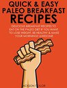 Quick and Easy Paleo Breakfast Recipes: Delicious Breakfast Recipes To Eat On The Paleo Diet If You Want To Lose Weight, Be Healthy And Make Your Mornings Awesome