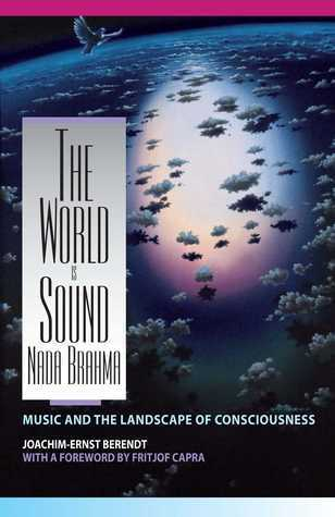 The World Is Sound: Nada Brahma: Music and the Landscape of Consciousness