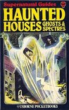 Haunted Houses, Ghosts And Spectres (Supernatural Guides)