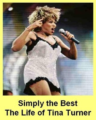 Simply the Best - The Life of Tina Turner - A Biography