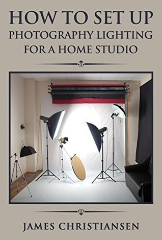 Photography For Beginners: How To Set Up Photography Lighting For A Home Studio [Kindle Edition]
