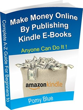 Step By Step Guide For Beginners to Make Money Online By Publishing Kindle E-Books: Free 1:1 Assistance Available for Limited Time