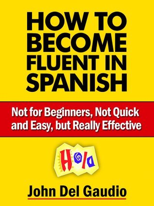 How to Become Fluent in Spanish: Not for Beginners, Not Quick and Easy, but Really Effective