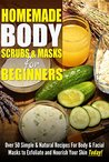 Homemade Body Scrubs & Masks For Beginners: Over 50 Simple & Natural Recipes For Body & Facial Masks to Exfoliate and Nourish Your Skin Today!