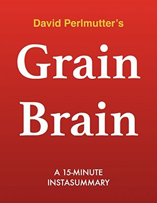 Grain Brain by David Perlmutter MD - A 15-minute Summary: The Surprising Truth about Wheat, Carbs, and Sugar--Your Brain's Silent Killers