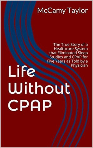 Life Without CPAP: The True Story of a Healthcare System that Eliminated Sleep Studies and CPAP for Five Years as Told by a Physician