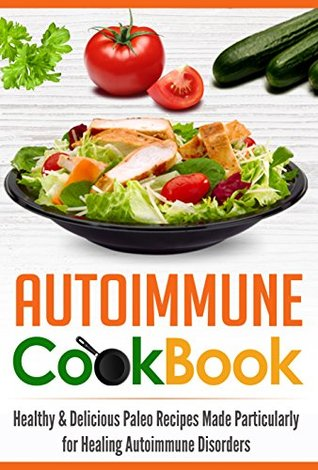 Autoimmune Cookbook: Healthy & Delicious Paleo Recipes Made Particularly for Healing Autoimmune Disorders