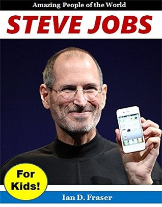 Biography for Kids: Steve Jobs for Kids! The Incredible Story of the Amazing Inventor Who Changed the History of Computers, Phones, and Animated Movies Forever!: Biographies for Children