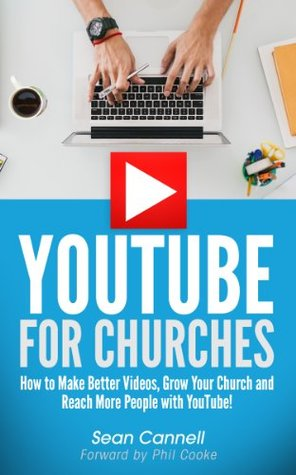YouTube For Churches: How to Make Better Videos, Grow Your Church and Reach More People with YouTube