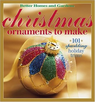 Better Homes and Gardens Christmas Ornaments to Make: 101 Sparkling Holiday Trims