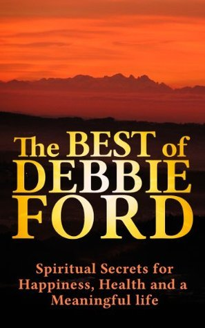 Discover The Best of Debbie Ford, Spiritual Secrets for Happiness, Health, and Meaningful Life! ( Debbie Ford books,Debbie Ford life,Debbie Ford courage, Debbie Ford dark side of the light chasers)