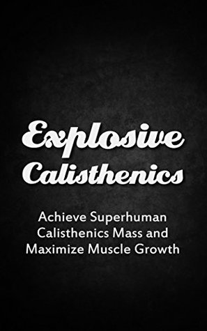 Explosive Calisthenics: Achieve Superhuman Calisthenics Mass and Maximize Muscle Growth (Bodyweight, Flexibility Training, Gymnastics Book 1)