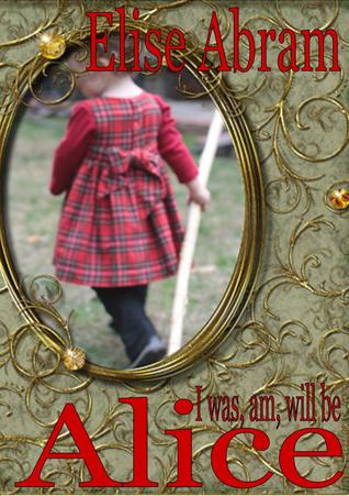 I Was, Am, Will Be Alice by Elise Abram