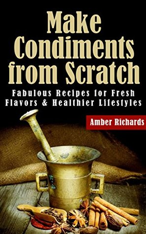 Make Condiments from Scratch: Fabulous Recipes for...