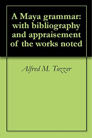 A Maya grammar: with bibliography and appraisement of the works noted