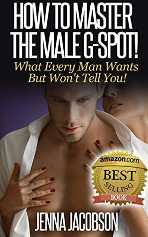How to Master the Male G-Spot!: What Every Man Wants But Won't Tell You!
