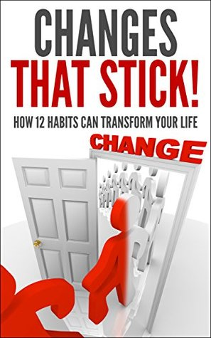 Changes That Stick! How 12 Habits Can Transform Your Life