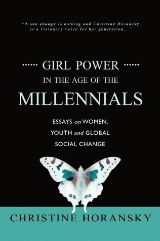 Girl power in the age of the millennials: essays on women, youth and global social change by Christine Horansky