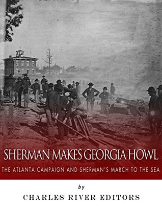 Sherman Makes Georgia Howl: The Atlanta Campaign and Sherman's March to the Sea