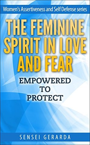 Feminine Spirit in Love and Fear: Empowered to Protect (Women's Assertiveness and Self Defense Book 1)