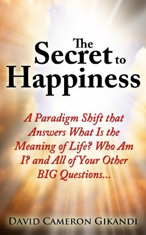 The Secret to Happiness: A Paradigm Shift that Answers What Is the Meaning of Life? Who Am I? and All of Your Other BIG Questions...