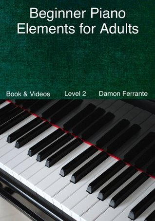 Beginner Piano Elements for Adults: Teach Yourself to Play Piano, Step-By-Step Guide to Get You Started, Level 2 (Book & Videos)