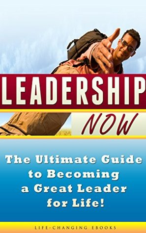 Leadership: Leadership NOW - The Ultimate Guide to Becoming a Great Leader for Life!: Leadership