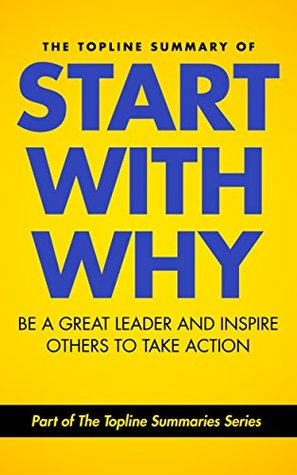 The Topline Summary of: Simon Sinek's Start with Why - Be a Great Leader and Inspire Other People to Take Action