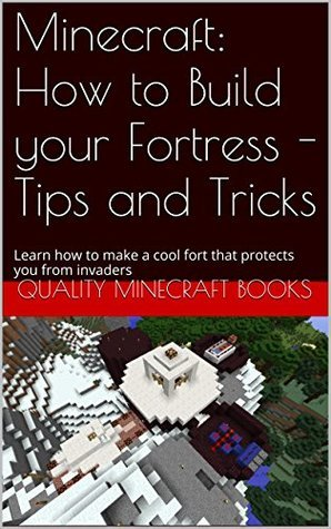 Minecraft: How to Build your Fortress - Tips and Tricks: Learn how to make a cool fort that protects you from invaders (Quality Minecraft Books Book 3)