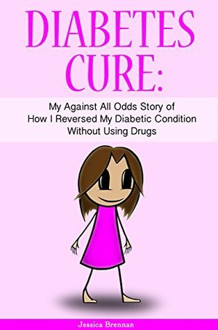 Diabetes Cure: My Against All Odds Story of How I Reversed My Diabetic Condition Without Using Drugs