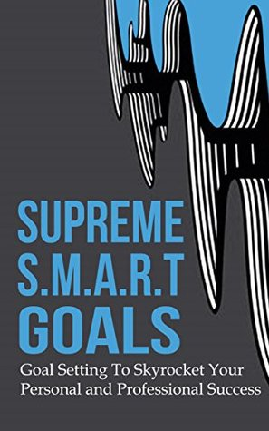 Download Supreme S.M.A.R.T. Goals: Goal Setting To Skyrocket Your Personal and Professional Success Epub