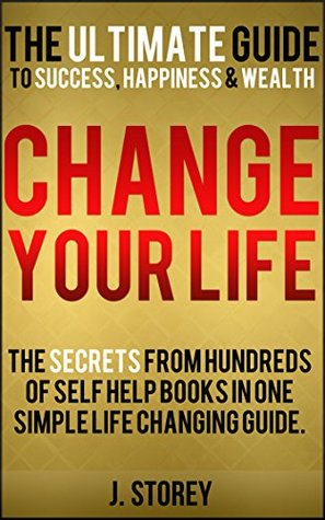 Change Your Life: The Ultimate Guide To Success, Happiness and Wealth: The secrets from hundreds of self help books in one simple life changing guide.