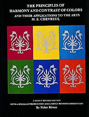 The Principles of Harmony and Contrast of Colors: And Their Applications to the Arts