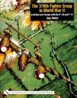 The 370th Fighter Group in World War II: In Action Over Europe with the P-38 and P-51