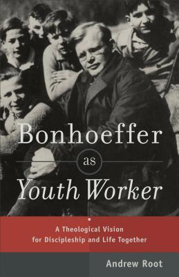 Bonhoeffer as Youth Worker: A Theological Vision for Discipleship and Life Together