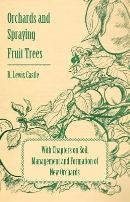 Orchards and Spraying Fruit Trees - With Chapters on Soil, Management and Formation of New Orchards