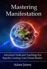 Mastering Manifestation: Learn Everything You Need to Know About Manifestation and Finally Create Your Dream Reality