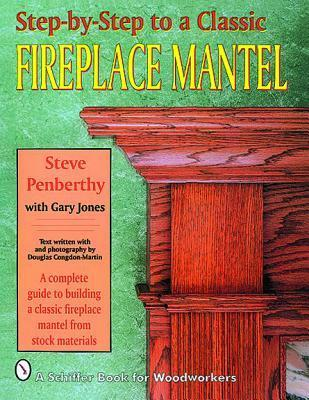 Step-By-Step to a Classic Fireplace Mantel a Complete Guide to Building a Classic Fireplace Mantel from Stock Materials