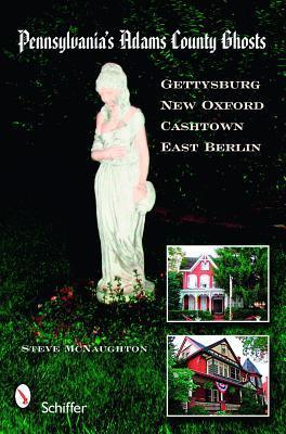 Pennsylvania's Adams County Ghosts: Gettysburg, New Oxford, Cashtown, and East Berlin